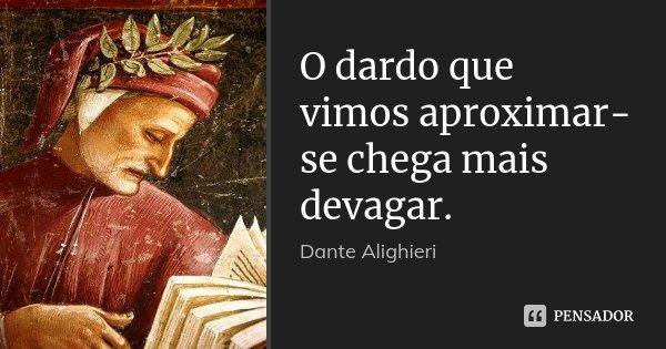 O dardo que vimos aproximar-se chega mais devagar.... Frase de Dante Alighieri.
