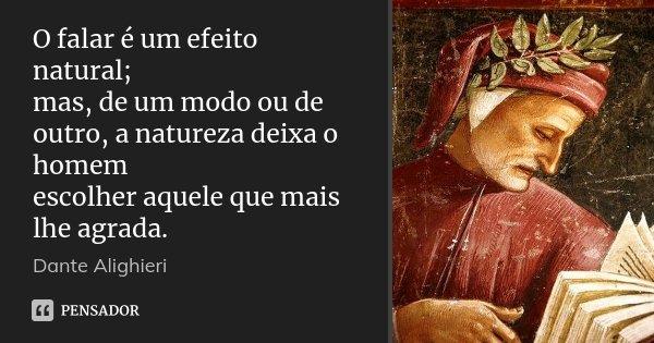 O falar é um efeito natural; / mas, de um modo ou de outro, a natureza deixa o homem / escolher aquele que mais lhe agrada.... Frase de Dante Alighieri.