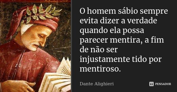 O homem sábio sempre evita dizer a verdade quando ela possa parecer mentira, a fim de não ser injustamente tido por mentiroso.... Frase de Dante Alighieri.