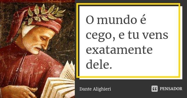 O mundo é cego, e tu vens exatamente dele.... Frase de Dante Alighieri.