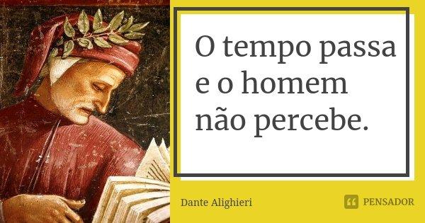 O tempo passa e o homem não percebe.... Frase de Dante Alighieri.