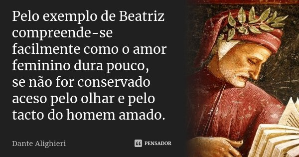 Pelo exemplo de Beatriz compreende-se / facilmente como o amor feminino dura pouco, / se não for conservado aceso pelo olhar e pelo tacto do homem amado.... Frase de Dante Alighieri.