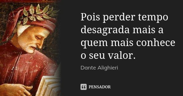 Pois perder tempo desagrada mais a quem mais conhece o seu valor.... Frase de Dante Alighieri.