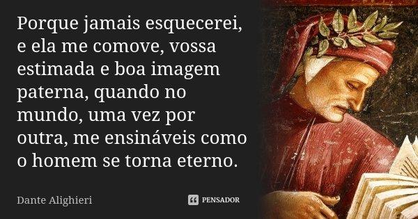 Porque jamais esquecerei, e ela me comove, / vossa estimada e boa imagem paterna , / quando no mundo, uma vez por outra, / me ensináveis como o homem se torna e... Frase de Dante Alighieri.