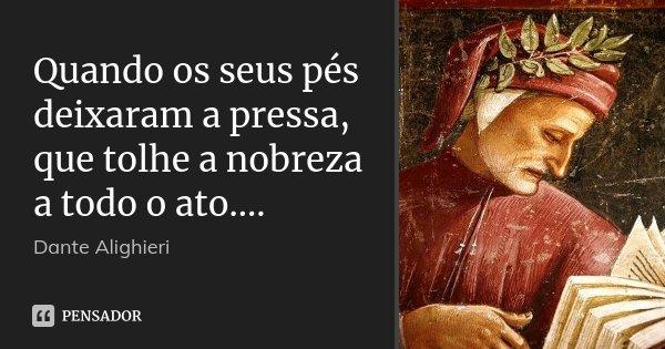 Quando os seus pés deixaram a pressa, / que tolhe a nobreza a todo o ato....... Frase de Dante Alighieri.