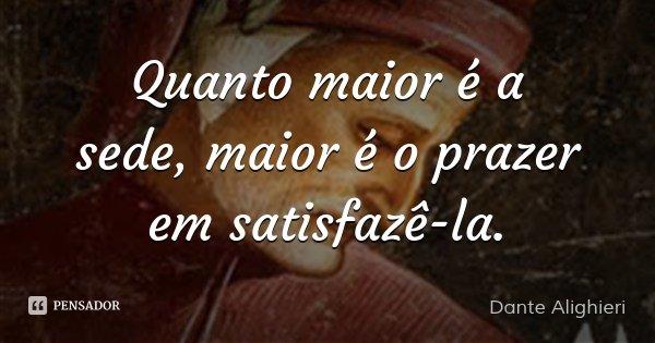 Quanto maior é a sede, maior é o prazer em satisfazê-la.... Frase de Dante Alighieri.