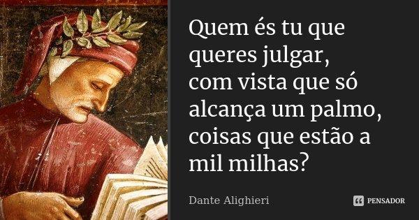 Quem és tu que queres julgar, / com vista que só alcança um palmo, / coisas que estão a mil milhas?... Frase de Dante Alighieri.