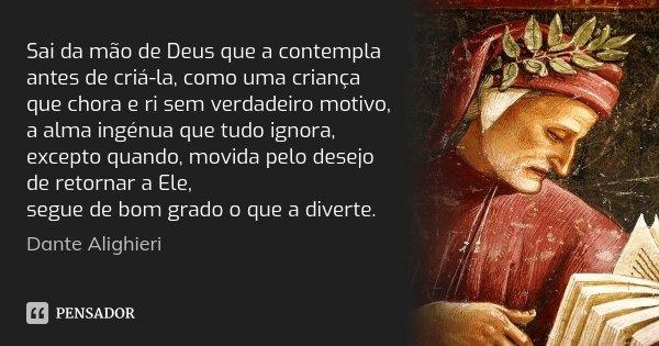 Sai da mão de Deus que a contempla / antes de criá-la, como uma criança / que chora e ri sem verdadeiro motivo, / a alma ingénua que tudo ignora, / excepto quan... Frase de Dante Alighieri.
