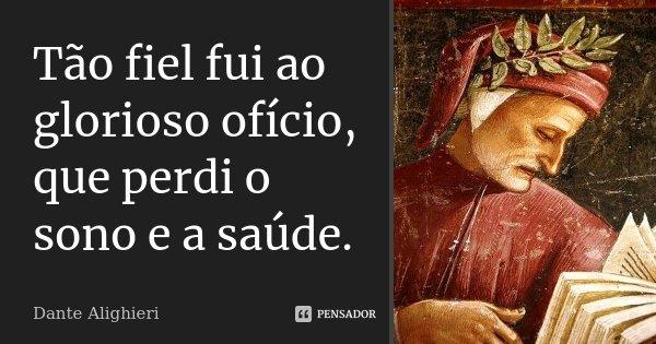 Tão fiel fui ao glorioso ofício, / que perdi o sono e a saúde.... Frase de Dante Alighieri.