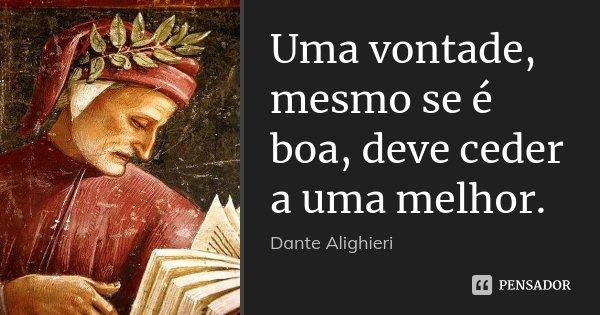 Uma vontade, mesmo se é boa, deve ceder a uma melhor.... Frase de Dante Alighieri.