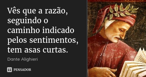 Vês que a razão, / seguindo o caminho indicado pelos sentimentos, tem asas curtas.... Frase de Dante Alighieri.