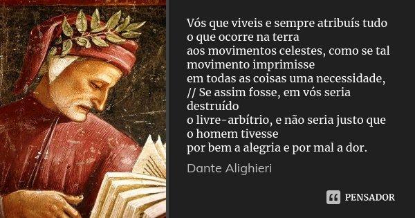 Vós que viveis e sempre atribuís tudo o que ocorre na terra / aos movimentos celestes, como se tal movimento imprimisse / em todas as coisas uma necessidade, //... Frase de Dante Alighieri.