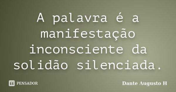 A palavra é a manifestação inconsciente da solidão silenciada.... Frase de Dante Augusto H.