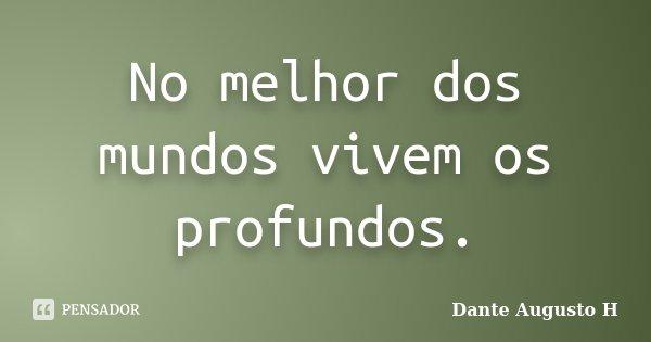No melhor dos mundos vivem os profundos.... Frase de Dante Augusto H.