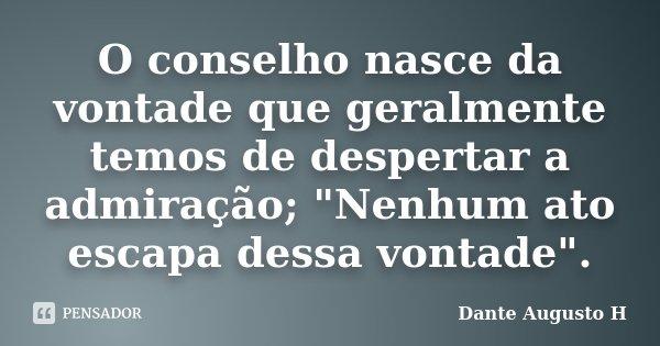 """O conselho nasce da vontade que geralmente temos de despertar a admiração; """"Nenhum ato escapa dessa vontade"""".... Frase de Dante Augusto H."""