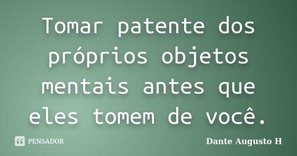 Tomar patente dos próprios objetos mentais antes que eles tomem de você.... Frase de Dante Augusto H.