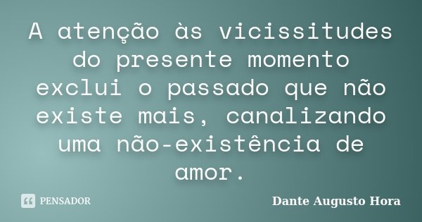 A atenção às vicissitudes do presente momento exclui o passado que não existe mais, canalizando uma não-existência de amor.... Frase de Dante Augusto Hora.