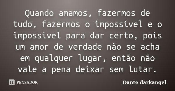 Quando amamos, fazermos de tudo, fazermos o impossível e o impossível para dar certo, pois um amor de verdade não se acha em qualquer lugar, então não vale a pe... Frase de Dante darkangel.