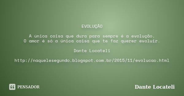 EVOLUÇÃO A única coisa que dura para sempre é a evolução. O amor é só a única coisa que te faz querer evoluir. Dante Locateli http://naquelesegundo.blogspot.com... Frase de Dante Locateli.