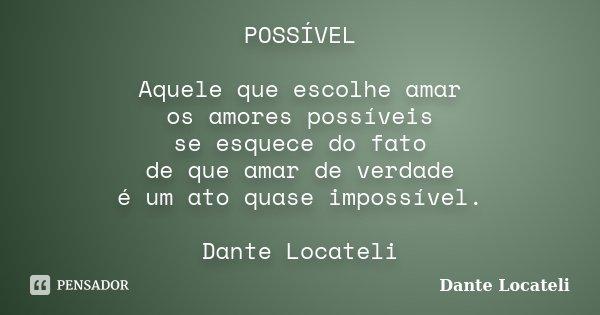 POSSÍVEL Aquele que escolhe amar os amores possíveis se esquece do fato de que amar de verdade é um ato quase impossível. Dante Locateli... Frase de Dante Locateli.