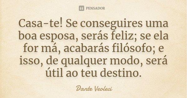 Casa-te! Se conseguires uma boa esposa, serás feliz; se ela for má, acabarás filósofo; e isso, de qualquer modo, será útil ao teu destino.... Frase de Dante veoleci.