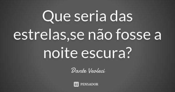 Que seria das estrelas,se não fosse a noite escura?... Frase de Dante Veoleci.