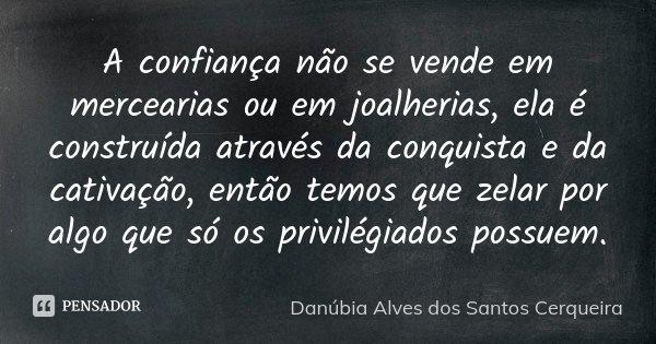 A confiança não se vende em mercearias ou em joalherias, ela é construída através da conquista e da cativação, então temos que zelar por algo que só os privilég... Frase de Danúbia Alves dos Santos Cerqueira.