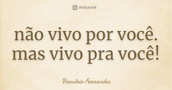 não vivo por você. mas vivo pra você!... Frase de Danubio Fernandes.