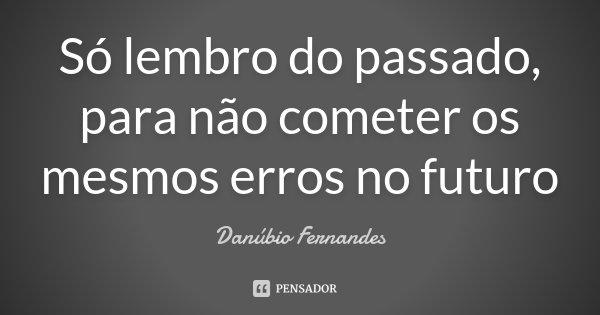 Só lembro do passado, para não cometer os mesmos erros no futuro... Frase de Danúbio Fernandes.