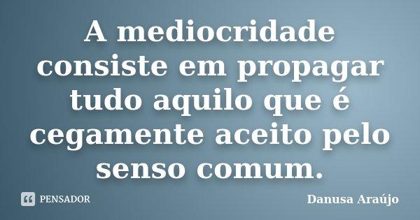 A mediocridade consiste em propagar tudo aquilo que é cegamente aceito pelo senso comum.... Frase de Danusa Araújo.