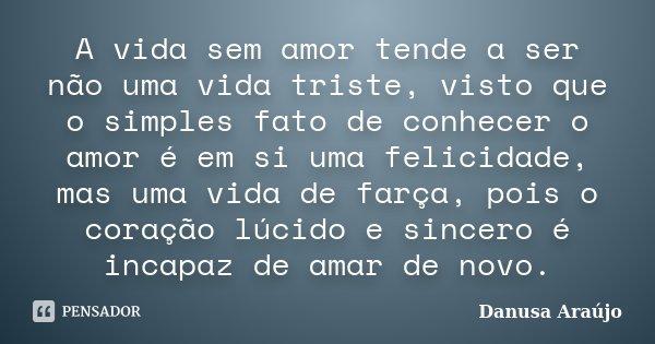 A vida sem amor tende a ser não uma vida triste, visto que o simples fato de conhecer o amor é em si uma felicidade, mas uma vida de farça, pois o coração lúcid... Frase de Danusa Araújo.