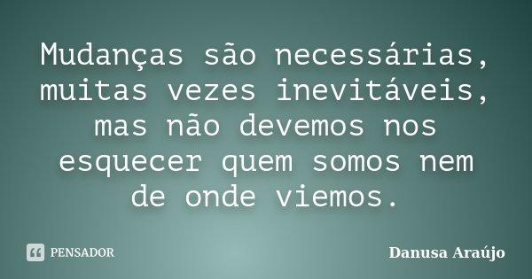 Mudanças são necessárias, muitas vezes inevitáveis, mas não devemos nos esquecer quem somos nem de onde viemos.... Frase de Danusa Araújo.