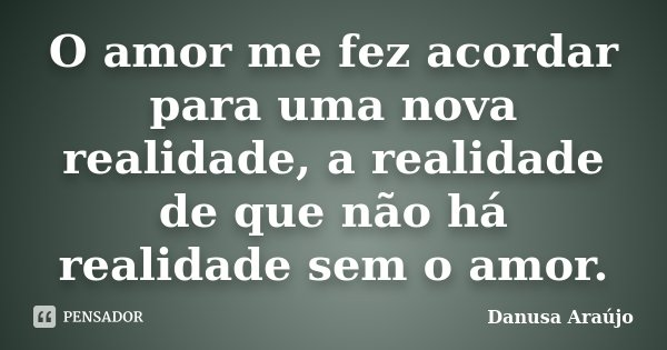 O amor me fez acordar para uma nova realidade, a realidade de que não há realidade sem o amor.... Frase de Danusa Araújo.