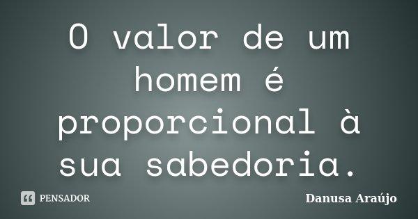 O valor de um homem é proporcional à sua sabedoria.... Frase de Danusa Araújo.