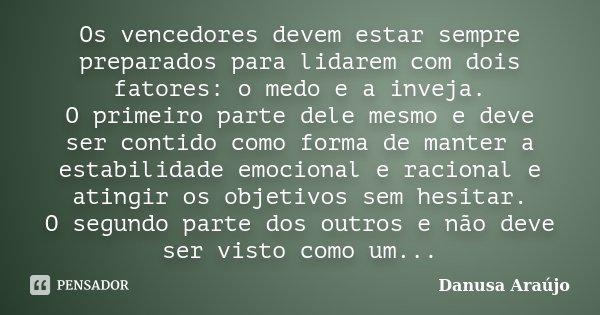 Os vencedores devem estar sempre preparados para lidarem com dois fatores: o medo e a inveja. O primeiro parte dele mesmo e deve ser contido como forma de mante... Frase de Danusa Araújo.