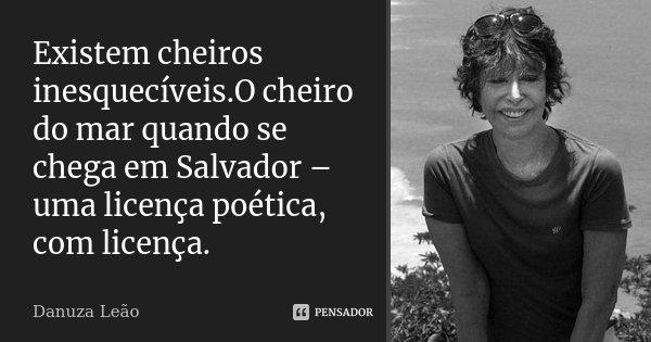 Existem cheiros inesquecíveis.O cheiro do mar quando se chega em Salvador – uma licença poética, com licença.... Frase de Danuza Leão.