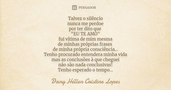 """Talvez o silêncio nunca me perdoe por ter dito que """"EU TE AMO"""" fui vitima de mim mesma de minhas próprias frases de minha própria consciencia... Tenho... Frase de Dany Héllen Cristine Lopes."""
