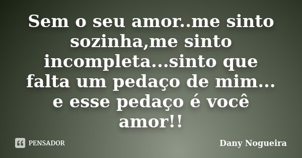 Sem o seu amor..me sinto sozinha,me sinto incompleta...sinto que falta um pedaço de mim... e esse pedaço é você amor!!... Frase de Dany Nogueira.