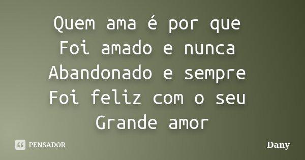 Quem ama é por que Foi amado e nunca Abandonado e sempre Foi feliz com o seu Grande amor... Frase de Dany.