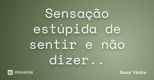 Sensação estúpida de sentir e não dizer..... Frase de Dany Vieira.