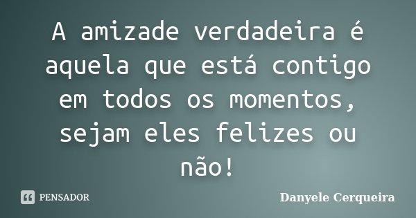A amizade verdadeira é aquela que está contigo em todos os momentos, sejam eles felizes ou não!... Frase de Danyele Cerqueira.