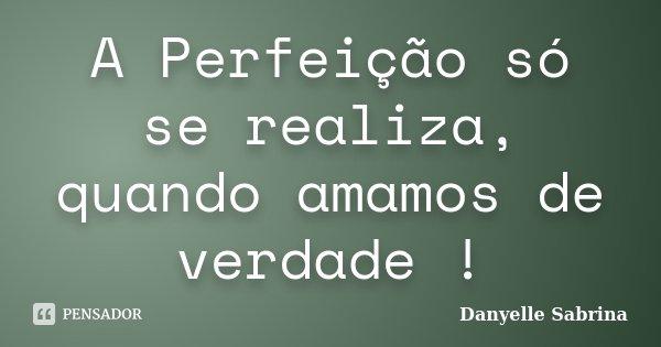 A Perfeição só se realiza, quando amamos de verdade !... Frase de Danyelle Sabrina.