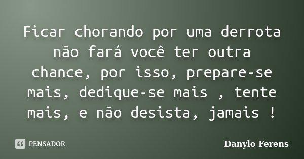 Frases Pedindo Uma Chance Pra Ficar: Ficar Chorando Por Uma Derrota Não... Danylo Ferens