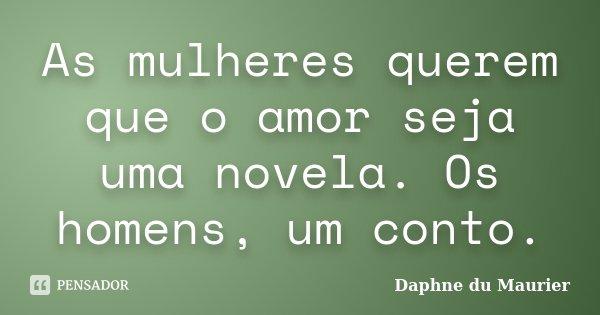 As mulheres querem que o amor seja uma novela. Os homens, um conto.... Frase de Daphne du Maurier.