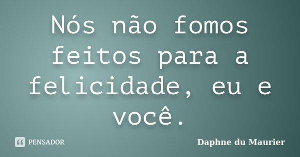 Nós não fomos feitos para a felicidade, eu e você.... Frase de Daphne du Maurier.