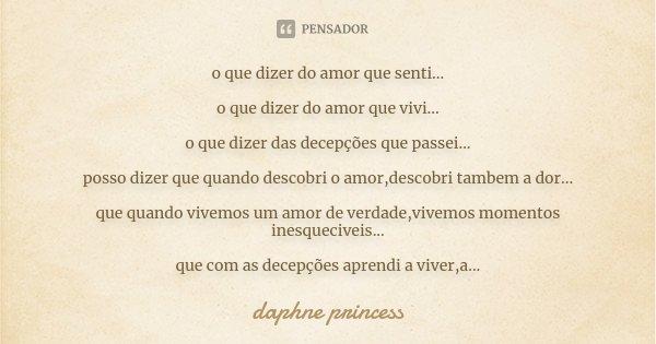 o que dizer do amor que senti... o que dizer do amor que vivi... o que dizer das decepções que passei... posso dizer que quando descobri o amor,descobri tambem ... Frase de daphne princess.