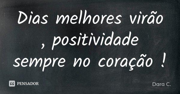 Dias melhores virão , positividade sempre no coração !... Frase de Dara C..