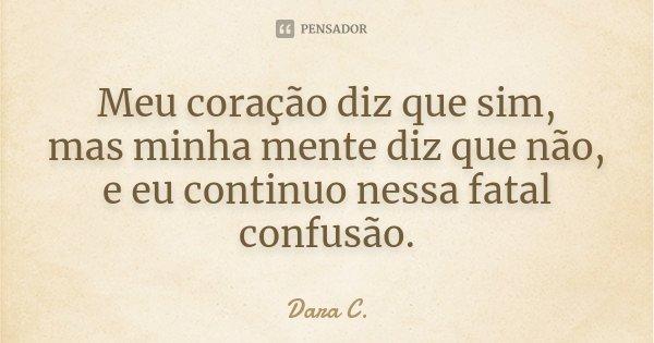 Meu coração diz que sim, mas minha mente diz que não , e eu continuo nessa fatal confusão.... Frase de Dara C..