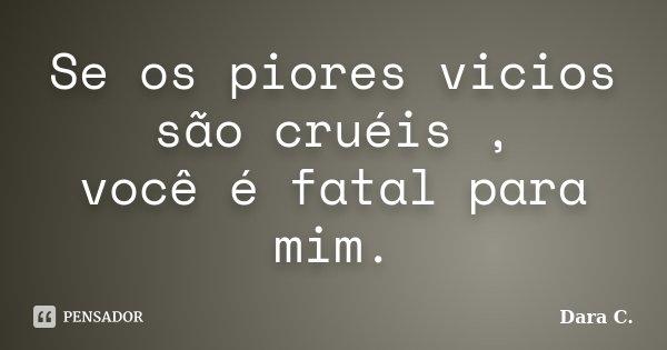 Se os piores vicios são cruéis , você é fatal para mim.... Frase de Dara C..