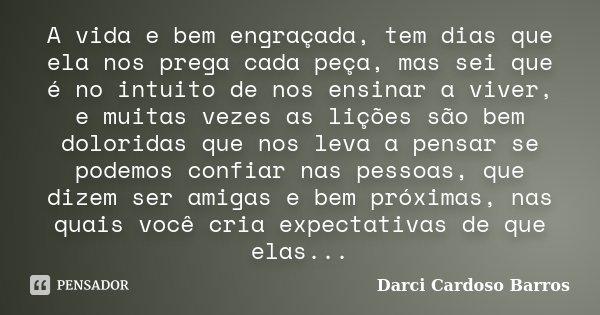 A vida e bem engraçada, tem dias que ela nos prega cada peça, mas sei que é no intuito de nos ensinar a viver, e muitas vezes as lições são bem doloridas que no... Frase de Darci Cardoso Barros.